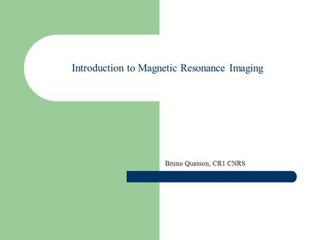 Introduction to Magnetic Resonance Imaging Bruno Quesson, CR1 CNRS.