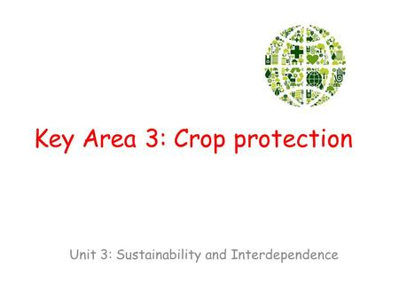 Key Area 3: Crop protection Unit 3: Sustainability and Interdependence.