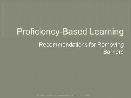 Proficiency-Based Learning Task Force Proficiency-Based Learning Recommendations for Removing Barriers 3/11/2013.
