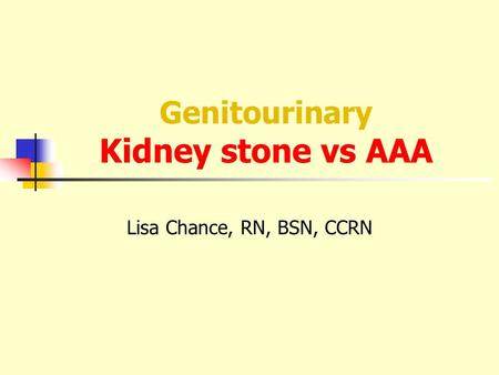 Genitourinary Kidney stone vs AAA Lisa Chance, RN, BSN, CCRN.