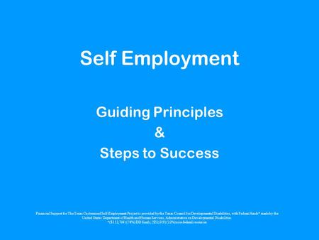 Self Employment Guiding Principles & Steps to Success Financial Support for The Texas Customized Self-Employment Project is provided by the Texas Council.