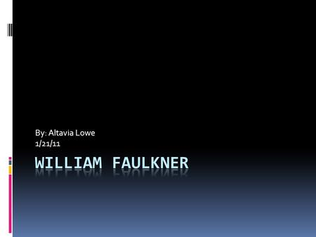 By: Altavia Lowe 1/21/11. William Faulkner Interesting Facts  The quality and quantity of Faulkner's literary output were achieved despite a lifelong.