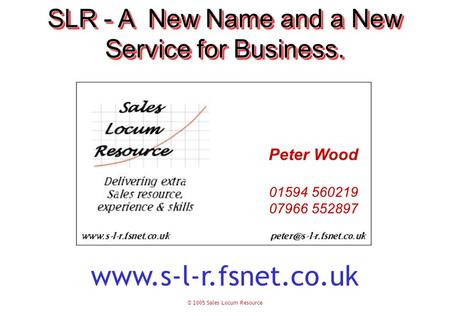 © 2005 Sales Locum Resource SLR - A New Name and a New Service for Business. Peter Wood 01594 560219 07966 552897 www.s-l-r.fsnet.co.uk.