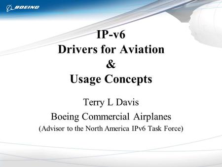 IP-v6 Drivers for Aviation & Usage Concepts Terry L Davis Boeing Commercial Airplanes (Advisor to the North America IPv6 Task Force)