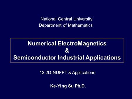 Numerical ElectroMagnetics & Semiconductor Industrial Applications Ke-Ying Su Ph.D. National Central University Department of Mathematics 12 2D-NUFFT &