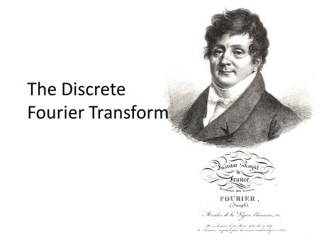 "The Discrete Fourier Transform. The Fourier Transform ""The Fourier transform is a mathematical operation with many applications in physics and engineering."
