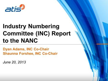 Industry Numbering Committee (INC) Report to the NANC Dyan Adams, INC Co-Chair Shaunna Forshee, INC Co-Chair June 20, 2013.