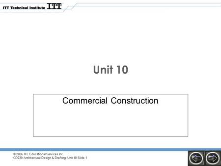© 2006 ITT Educational Services Inc. CD230 Architectural Design & Drafting: Unit 10 Slide 1 Unit 10 Commercial Construction.