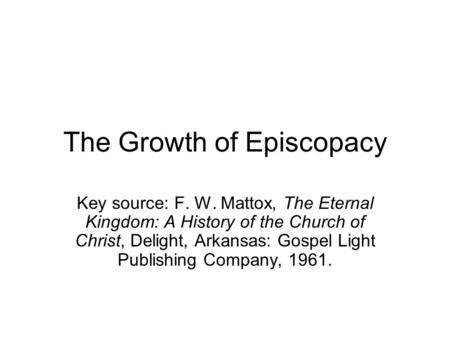 The Growth of Episcopacy Key source: F. W. Mattox, The Eternal Kingdom: A History of the Church of Christ, Delight, Arkansas: Gospel Light Publishing Company,