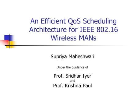 An Efficient QoS Scheduling Architecture for IEEE 802.16 Wireless MANs Supriya Maheshwari Under the guidance of Prof. Sridhar Iyer and Prof. Krishna Paul.