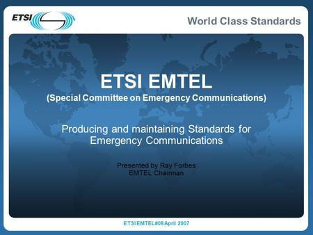 World Class Standards ETSI EMTEL#08 April 2007 ETSI EMTEL (Special Committee on Emergency Communications) Producing and maintaining Standards for Emergency.