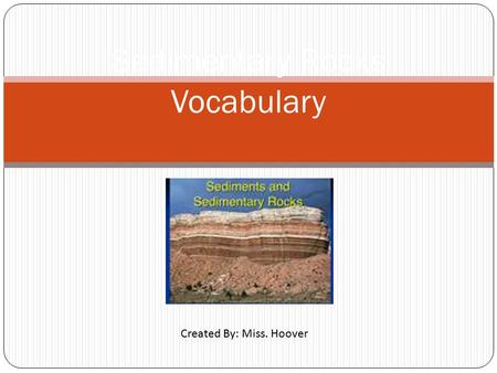 Sedimentary Rocks Vocabulary Created By: Miss. Hoover.