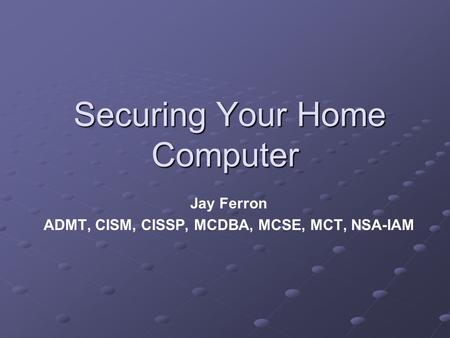 Securing Your Home Computer Securing Your Home Computer Jay Ferron ADMT, CISM, CISSP, MCDBA, MCSE, MCT, NSA-IAM.