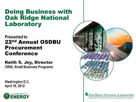 Doing Business with Oak Ridge National Laboratory Presented to 22 nd Annual OSDBU Procurement Conference Keith S. Joy, Director ORNL Small Business Programs.