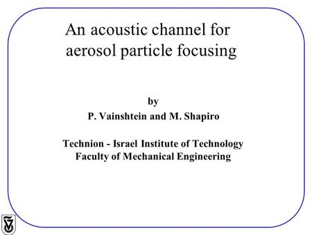 By P. Vainshtein and M. Shapiro Technion - Israel Institute of Technology Faculty of Mechanical Engineering An acoustic channel for aerosol particle focusing.