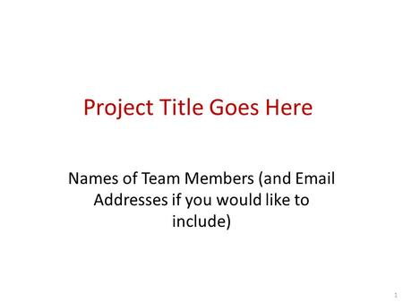 Project Title Goes Here Names of Team Members (and Email Addresses if you would like to include) 1.