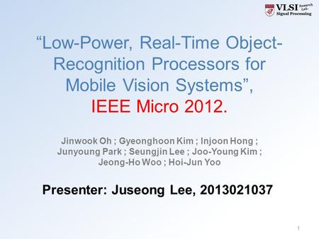 """Low-Power, Real-Time Object- Recognition Processors for Mobile Vision Systems"", IEEE Micro 2012. Jinwook Oh ; Gyeonghoon Kim ; Injoon Hong ; Junyoung."