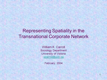 1 Representing Spatiality in the Transnational Corporate Network William K. Carroll Sociology Department University of Victoria February,