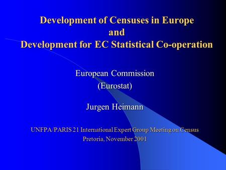 Development of Censuses in Europe and Development for EC Statistical Co-operation European Commission (Eurostat) Jurgen Heimann UNFPA/PARIS 21 International.