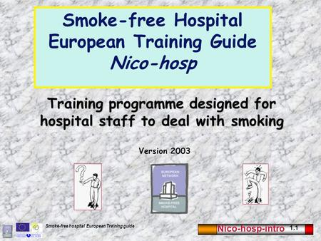 Nico-hosp-intro 1.1 Smoke-free hospital European Training guide Training programme designed for hospital staff to deal with smoking Version 2003 Smoke-free.