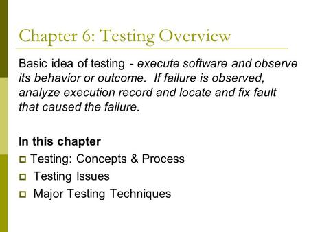 Chapter 6: Testing Overview Basic idea of testing - execute software and observe its behavior or outcome. If failure is observed, analyze execution record.