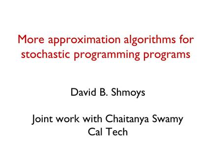 More approximation algorithms for stochastic programming programs David B. Shmoys Joint work with Chaitanya Swamy Cal Tech.