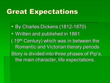 Great Expectations  By Charles Dickens (1812-1870)  Written and published in 1861 ( 19 th Century) which was in between the Romantic and Victorian literary.