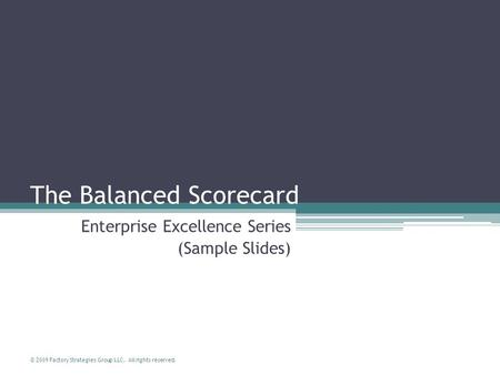 © 2009 Factory Strategies Group LLC. All rights reserved. The Balanced Scorecard Enterprise Excellence Series (Sample Slides)