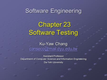 Software Engineering Chapter 23 Software Testing Ku-Yaw Chang Assistant Professor Department of Computer Science and Information.