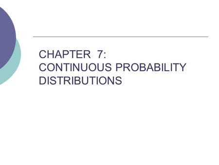 CHAPTER 7: CONTINUOUS PROBABILITY DISTRIBUTIONS. CONTINUOUS PROBABILITY DISTRIBUTIONS (7.1)  If every number between 0 and 1 has the same chance to be.