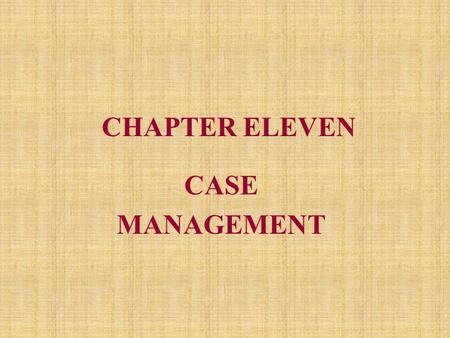 CHAPTER ELEVEN CASE MANAGEMENT. What is Case Management? Definition: –A system by which one professional is responsible for assuring that a patient receives.