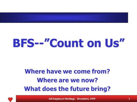 "All Employee Meetings - December, 19991 BFS--""Count on Us"" Where have we come from? Where are we now? What does the future bring?"