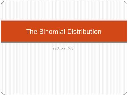 Section 15.8 The Binomial Distribution. A binomial distribution is a discrete distribution defined by two parameters: The number of trials, n The probability.