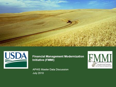 Transforming Financials at the People's Department Financial Management Modernization Initiative (FMMI) APHIS Master Data Discussion July 2010.