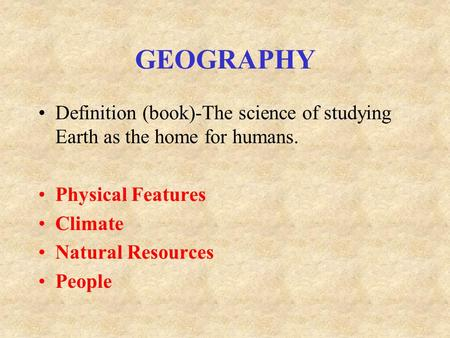 GEOGRAPHY Definition (book)-The science of studying Earth as the home for humans. Physical Features Climate Natural Resources People.