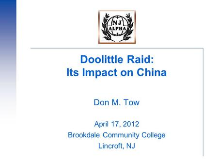Doolittle Raid: Its Impact on China Don M. Tow April 17, 2012 Brookdale Community College Lincroft, NJ.
