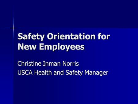 Safety Orientation for New Employees Christine Inman Norris USCA Health and Safety Manager.