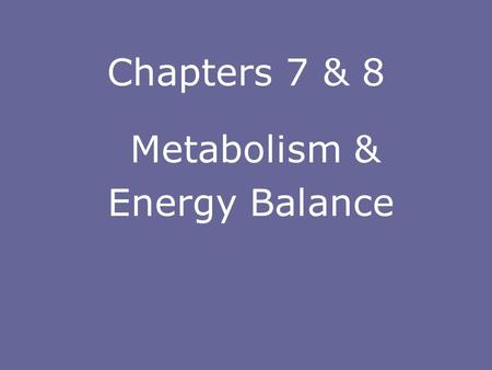Chapters 7 & 8 Metabolism & Energy Balance METABOLISM  Metabolism – the sum total of all chemical reactions that take place in living cells  Metabolic.