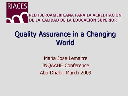 Quality Assurance in a Changing World María José Lemaitre INQAAHE Conference Abu Dhabi, March 2009.