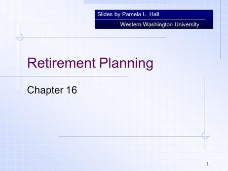Slides by Pamela L. Hall Western Washington University 1 Retirement Planning Chapter 16.
