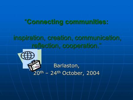 """Connecting communities: inspiration, creation, communication, reflection, cooperation."" Barlaston, 20 th – 24 th October, 2004."