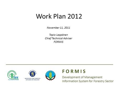 Presenter(s): Date: Work Plan 2012 F O R M I S Development of Management Information System for Forestry Sector November 11, 2011 Tapio Leppänen Chief.