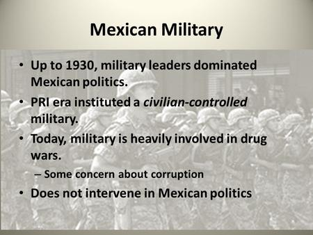 Mexican Military Up to 1930, military leaders dominated Mexican politics. PRI era instituted a civilian-controlled military. Today, military is heavily.