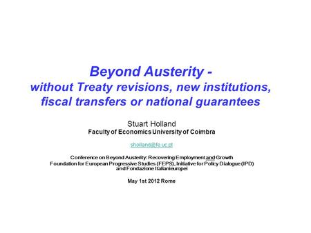 Beyond Austerity - without Treaty revisions, new institutions, fiscal transfers or national guarantees Stuart Holland Faculty of Economics University of.