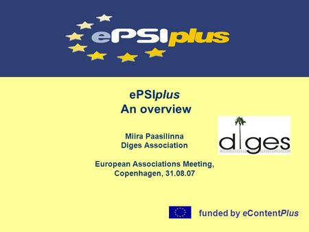 EPSIplus An overview Miira Paasilinna Diges Association European Associations Meeting, Copenhagen, 31.08.07 funded by eContentPlus.