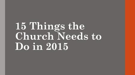 15 Things the Church Needs to Do in 2015. 1. Review what happened in 2014. What worked? What didn't? Where did we spend our money? How did we touch people's.