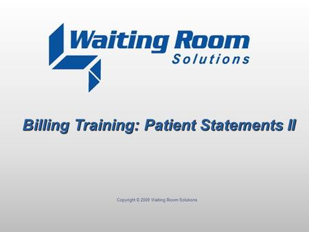 Copyright © 2009 Waiting Room Solutions Billing Training: Patient Statements II.