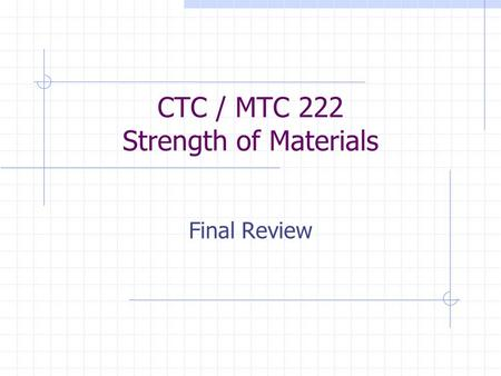 CTC / MTC 222 Strength of Materials Final Review.