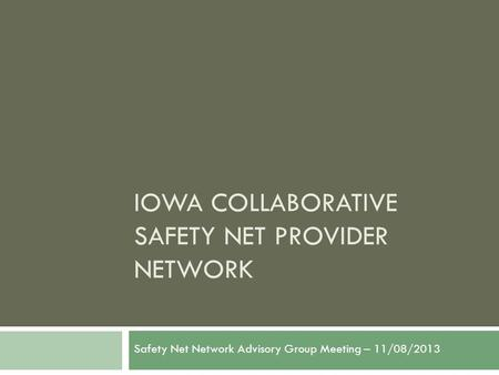 IOWA COLLABORATIVE SAFETY NET PROVIDER NETWORK Safety Net Network Advisory Group Meeting – 11/08/2013.