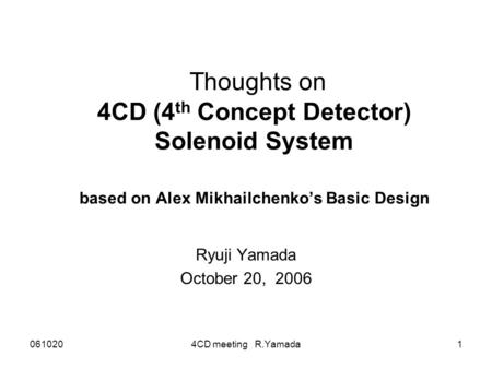 0610204CD meeting R.Yamada1 Thoughts on 4CD (4 th Concept Detector) Solenoid System based on Alex Mikhailchenko's Basic Design Ryuji Yamada October 20,